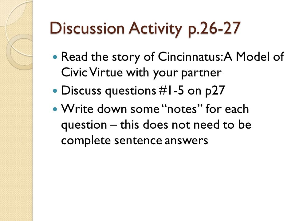 """Discussion Activity p.26-27 Read the story of Cincinnatus: A Model of Civic Virtue with your partner Discuss questions #1-5 on p27 Write down some """"no"""