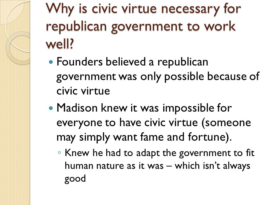 Why is civic virtue necessary for republican government to work well? Founders believed a republican government was only possible because of civic vir