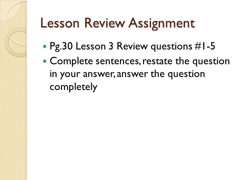 Lesson Review Assignment Pg.30 Lesson 3 Review questions #1-5 Complete sentences, restate the question in your answer, answer the question completely