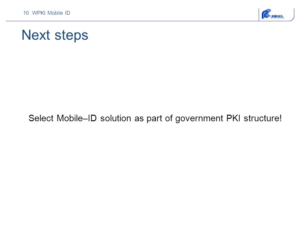 10 WPKI Mobile ID Next steps Select Mobile–ID solution as part of government PKI structure!