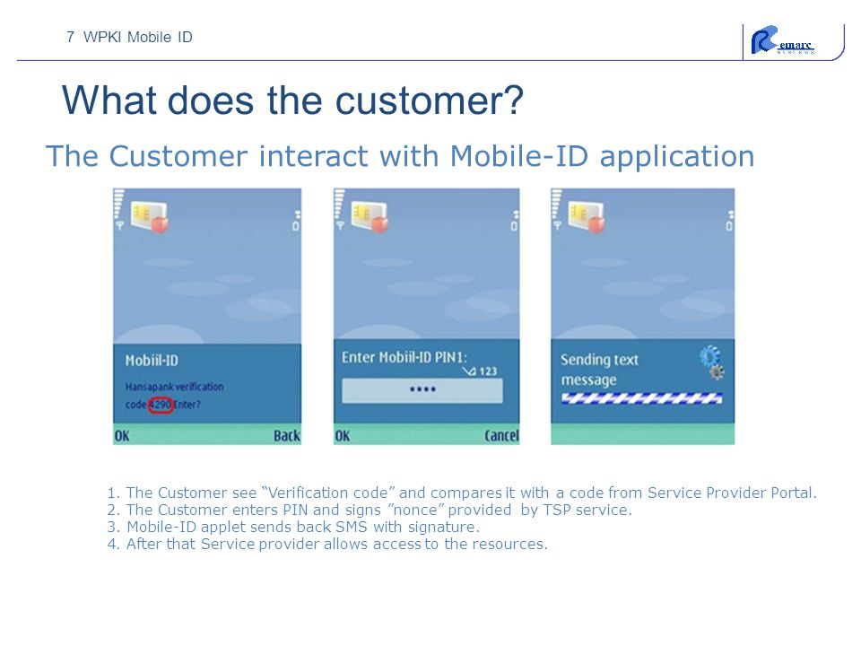 "7 WPKI Mobile ID What does the customer? 1. The Customer see ""Verification code"" and compares it with a code from Service Provider Portal. 2. The Cust"