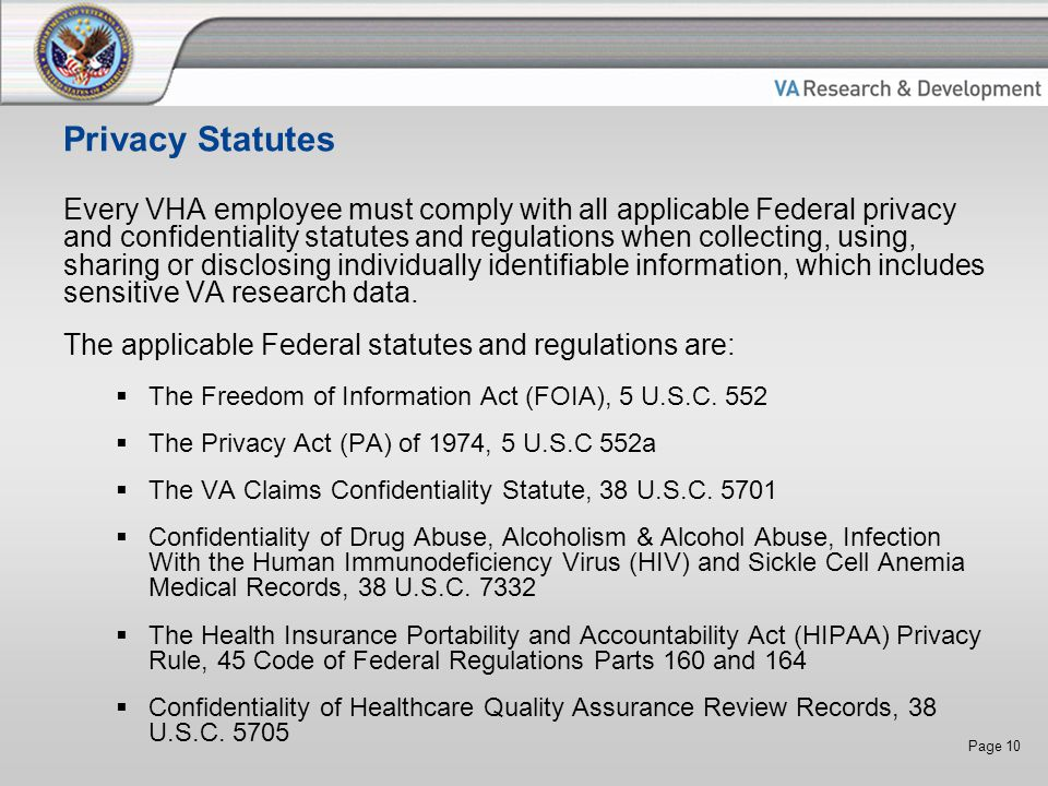 Page 10 Privacy Statutes Every VHA employee must comply with all applicable Federal privacy and confidentiality statutes and regulations when collecting, using, sharing or disclosing individually identifiable information, which includes sensitive VA research data.