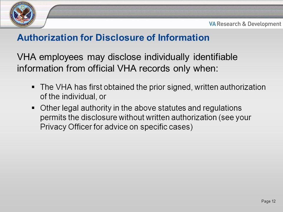 Page 12 Authorization for Disclosure of Information VHA employees may disclose individually identifiable information from official VHA records only when:  The VHA has first obtained the prior signed, written authorization of the individual, or  Other legal authority in the above statutes and regulations permits the disclosure without written authorization (see your Privacy Officer for advice on specific cases)