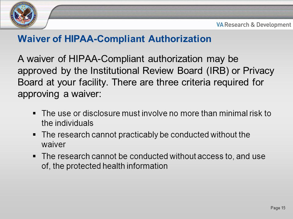 Page 15 Waiver of HIPAA-Compliant Authorization A waiver of HIPAA-Compliant authorization may be approved by the Institutional Review Board (IRB) or Privacy Board at your facility.