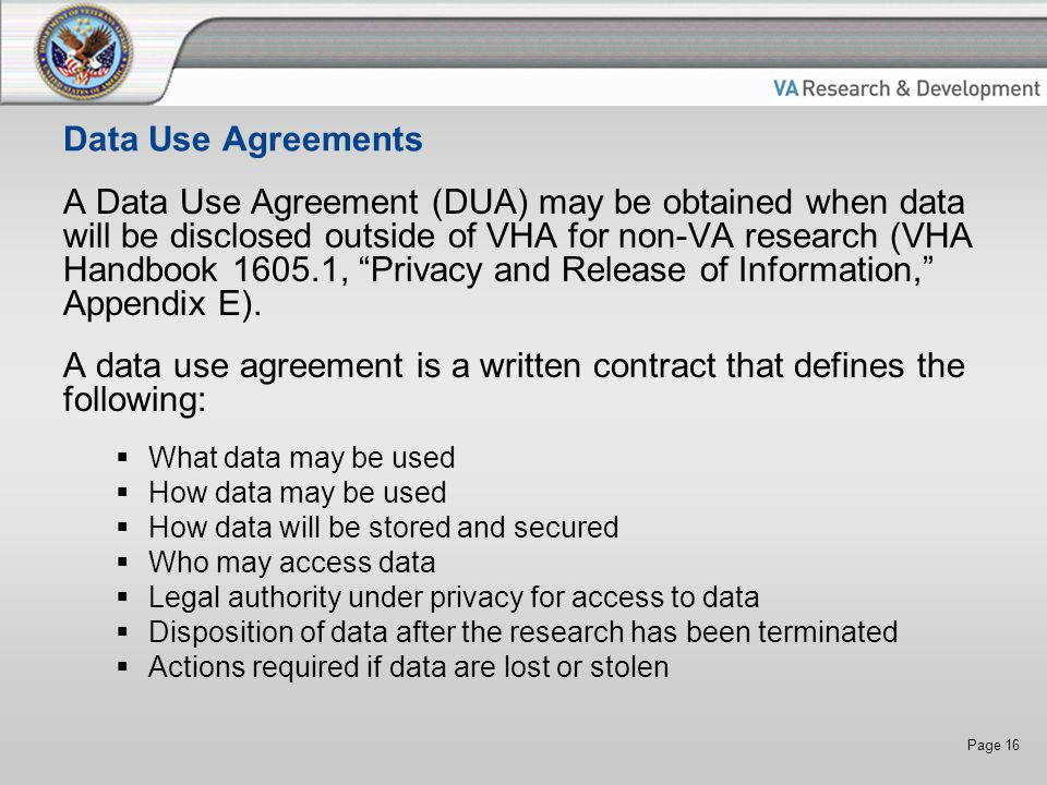 Page 16 Data Use Agreements A Data Use Agreement (DUA) may be obtained when data will be disclosed outside of VHA for non-VA research (VHA Handbook 1605.1, Privacy and Release of Information, Appendix E).