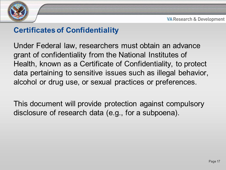 Page 17 Certificates of Confidentiality Under Federal law, researchers must obtain an advance grant of confidentiality from the National Institutes of Health, known as a Certificate of Confidentiality, to protect data pertaining to sensitive issues such as illegal behavior, alcohol or drug use, or sexual practices or preferences.