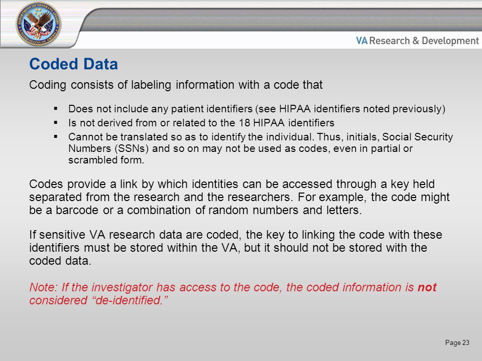 Page 23 Coded Data Coding consists of labeling information with a code that  Does not include any patient identifiers (see HIPAA identifiers noted previously)  Is not derived from or related to the 18 HIPAA identifiers  Cannot be translated so as to identify the individual.