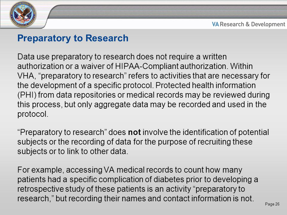 Page 26 Preparatory to Research Data use preparatory to research does not require a written authorization or a waiver of HIPAA-Compliant authorization.