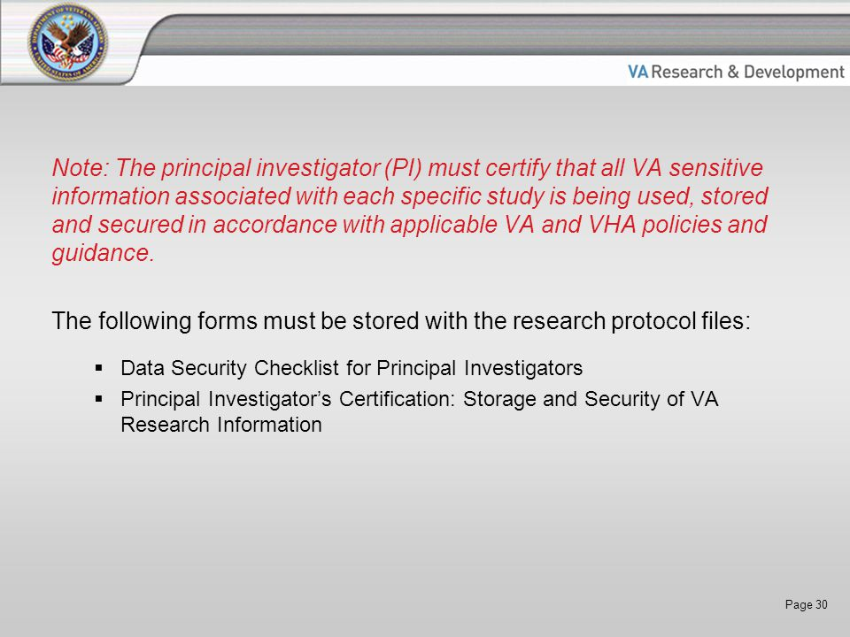 Page 30 Note: The principal investigator (PI) must certify that all VA sensitive information associated with each specific study is being used, stored and secured in accordance with applicable VA and VHA policies and guidance.