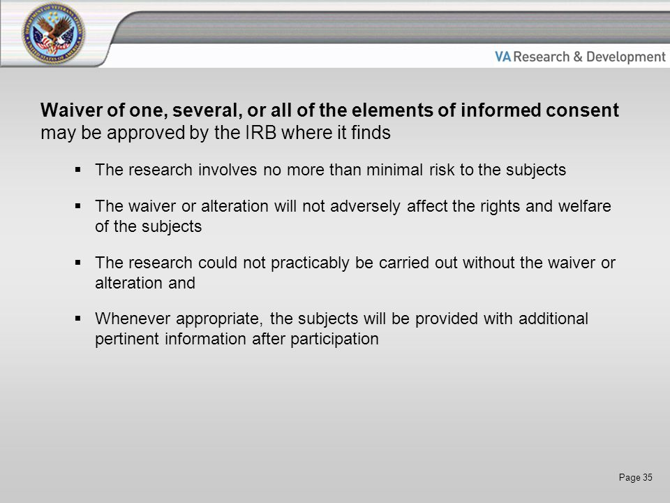 Page 35 Waiver of one, several, or all of the elements of informed consent may be approved by the IRB where it finds  The research involves no more t