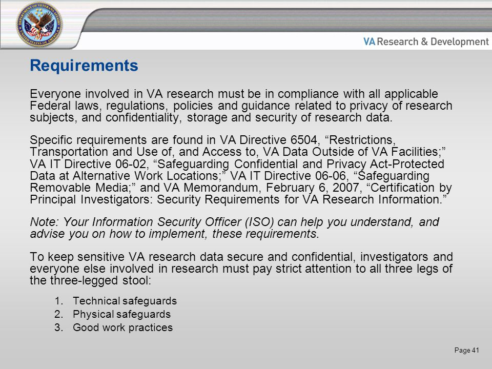Page 41 Requirements Everyone involved in VA research must be in compliance with all applicable Federal laws, regulations, policies and guidance related to privacy of research subjects, and confidentiality, storage and security of research data.