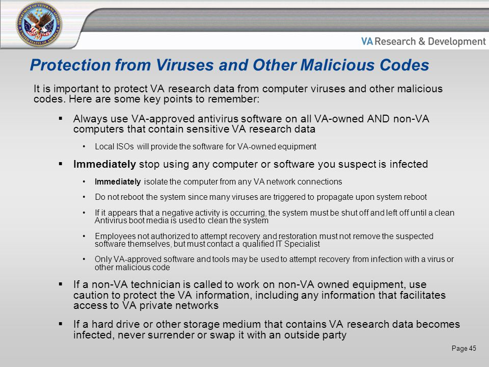 Page 45 Protection from Viruses and Other Malicious Codes It is important to protect VA research data from computer viruses and other malicious codes.