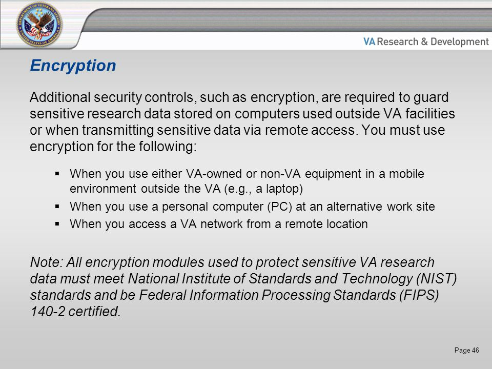 Page 46 Encryption Additional security controls, such as encryption, are required to guard sensitive research data stored on computers used outside VA facilities or when transmitting sensitive data via remote access.