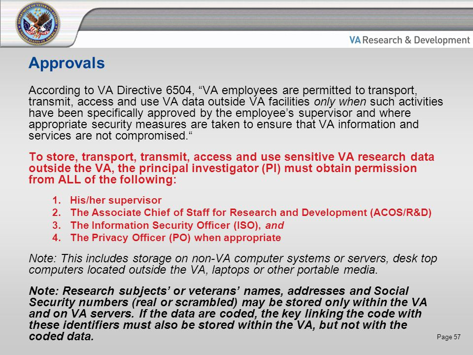 Page 57 Approvals According to VA Directive 6504, VA employees are permitted to transport, transmit, access and use VA data outside VA facilities only when such activities have been specifically approved by the employee's supervisor and where appropriate security measures are taken to ensure that VA information and services are not compromised. To store, transport, transmit, access and use sensitive VA research data outside the VA, the principal investigator (PI) must obtain permission from ALL of the following: 1.His/her supervisor 2.The Associate Chief of Staff for Research and Development (ACOS/R&D) 3.The Information Security Officer (ISO), and 4.The Privacy Officer (PO) when appropriate Note: This includes storage on non-VA computer systems or servers, desk top computers located outside the VA, laptops or other portable media.