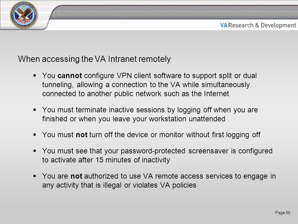 Page 60 When accessing the VA Intranet remotely  You cannot configure VPN client software to support split or dual tunneling, allowing a connection to the VA while simultaneously connected to another public network such as the Internet  You must terminate inactive sessions by logging off when you are finished or when you leave your workstation unattended  You must not turn off the device or monitor without first logging off  You must see that your password-protected screensaver is configured to activate after 15 minutes of inactivity  You are not authorized to use VA remote access services to engage in any activity that is illegal or violates VA policies