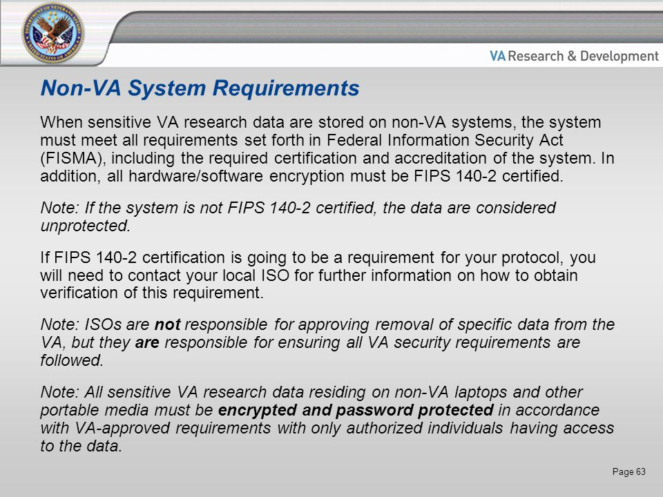 Page 63 Non-VA System Requirements When sensitive VA research data are stored on non-VA systems, the system must meet all requirements set forth in Federal Information Security Act (FISMA), including the required certification and accreditation of the system.