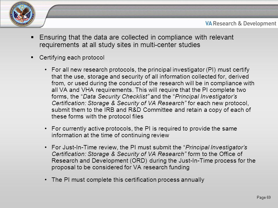 Page 69  Ensuring that the data are collected in compliance with relevant requirements at all study sites in multi-center studies  Certifying each protocol For all new research protocols, the principal investigator (PI) must certify that the use, storage and security of all information collected for, derived from, or used during the conduct of the research will be in compliance with all VA and VHA requirements.