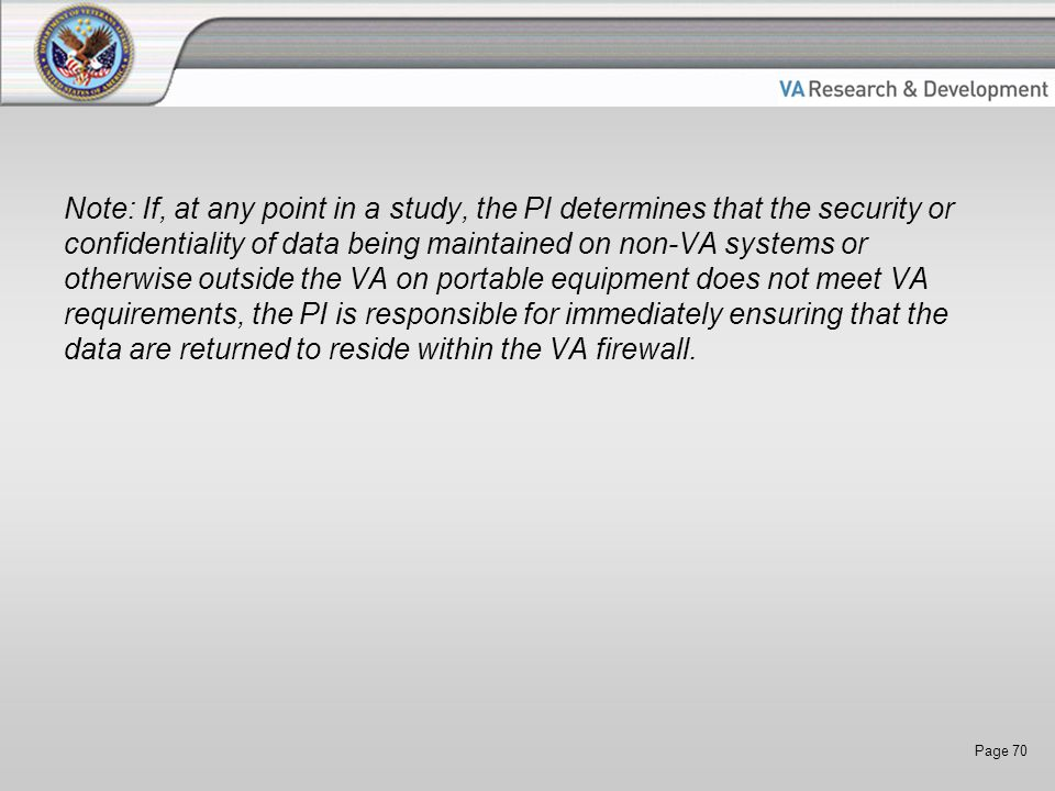 Page 70 Note: If, at any point in a study, the PI determines that the security or confidentiality of data being maintained on non-VA systems or otherwise outside the VA on portable equipment does not meet VA requirements, the PI is responsible for immediately ensuring that the data are returned to reside within the VA firewall.