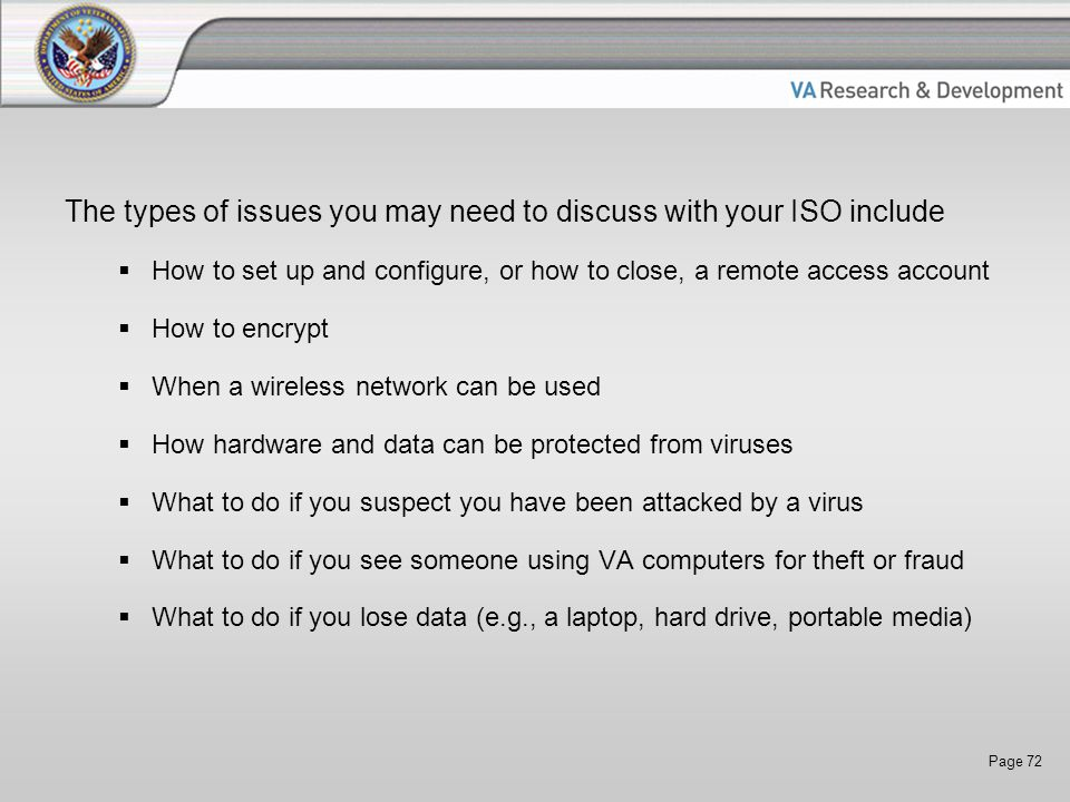 Page 72 The types of issues you may need to discuss with your ISO include  How to set up and configure, or how to close, a remote access account  How to encrypt  When a wireless network can be used  How hardware and data can be protected from viruses  What to do if you suspect you have been attacked by a virus  What to do if you see someone using VA computers for theft or fraud  What to do if you lose data (e.g., a laptop, hard drive, portable media)