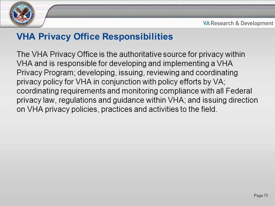 Page 73 VHA Privacy Office Responsibilities The VHA Privacy Office is the authoritative source for privacy within VHA and is responsible for developing and implementing a VHA Privacy Program; developing, issuing, reviewing and coordinating privacy policy for VHA in conjunction with policy efforts by VA; coordinating requirements and monitoring compliance with all Federal privacy law, regulations and guidance within VHA; and issuing direction on VHA privacy policies, practices and activities to the field.