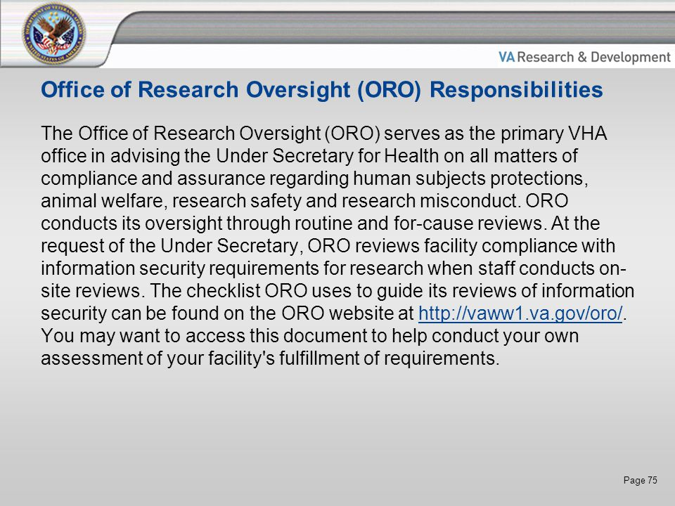 Page 75 Office of Research Oversight (ORO) Responsibilities The Office of Research Oversight (ORO) serves as the primary VHA office in advising the Under Secretary for Health on all matters of compliance and assurance regarding human subjects protections, animal welfare, research safety and research misconduct.
