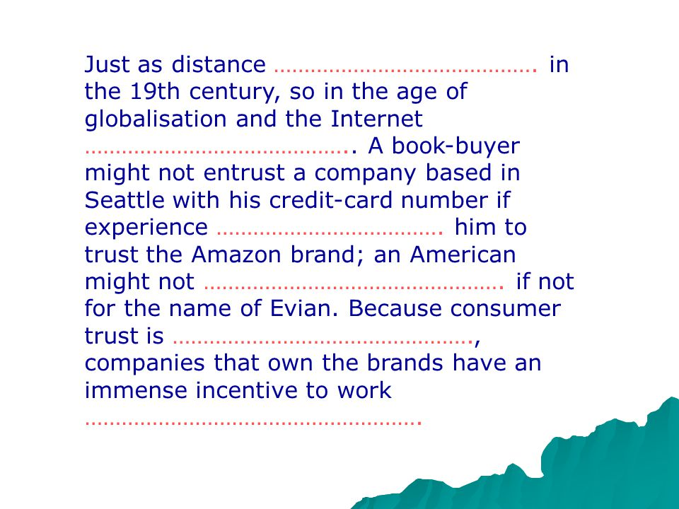 Brands began as a form not of ……………………., but of consumer protection. In pre-industrial days, people ……………………….. what went into their food and which bu