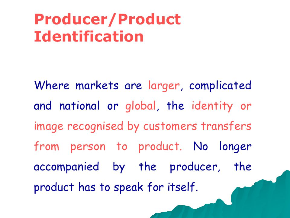 Producer/Product Identification Where markets are larger, complicated and national or global, the identity or image recognised by customers transfers from person to product.
