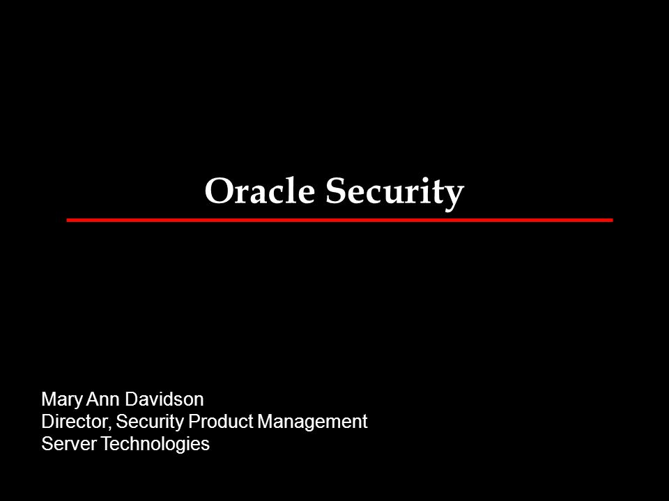 Oracle Security Mary Ann Davidson Director, Security Product Management Server Technologies