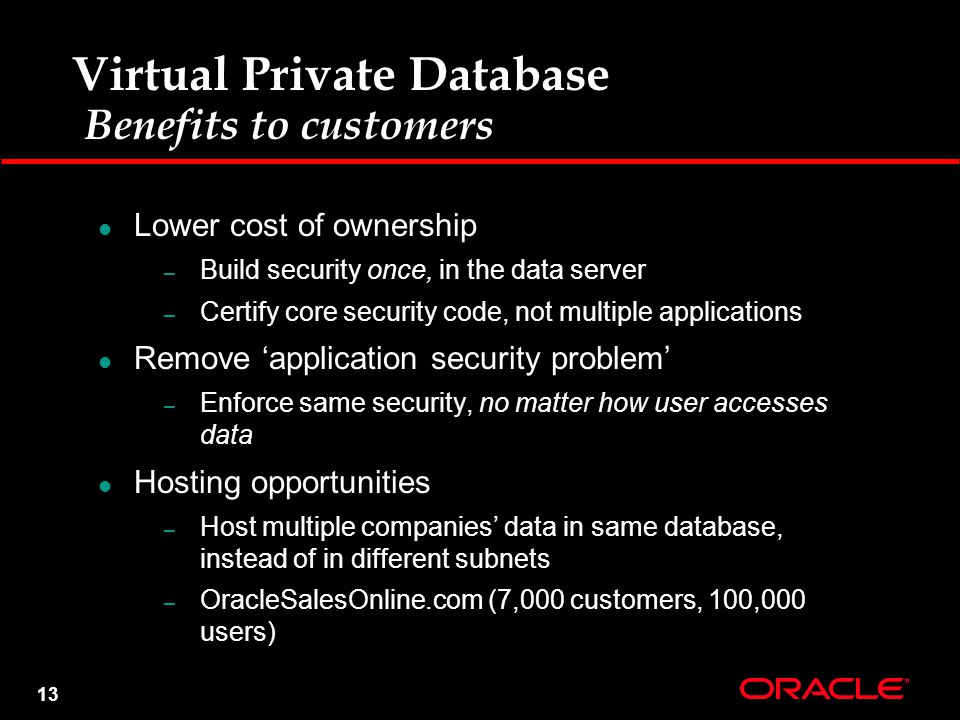 13 Virtual Private Database Benefits to customers Lower cost of ownership – Build security once, in the data server – Certify core security code, not multiple applications Remove 'application security problem' – Enforce same security, no matter how user accesses data Hosting opportunities – Host multiple companies' data in same database, instead of in different subnets – OracleSalesOnline.com (7,000 customers, 100,000 users)