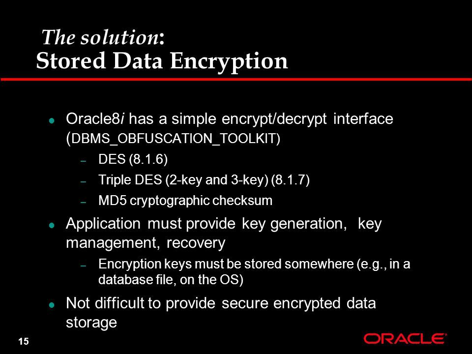 15 The solution : Stored Data Encryption Oracle8i has a simple encrypt/decrypt interface ( DBMS_OBFUSCATION_TOOLKIT) – DES (8.1.6) – Triple DES (2-key and 3-key) (8.1.7) – MD5 cryptographic checksum Application must provide key generation, key management, recovery – Encryption keys must be stored somewhere (e.g., in a database file, on the OS) Not difficult to provide secure encrypted data storage