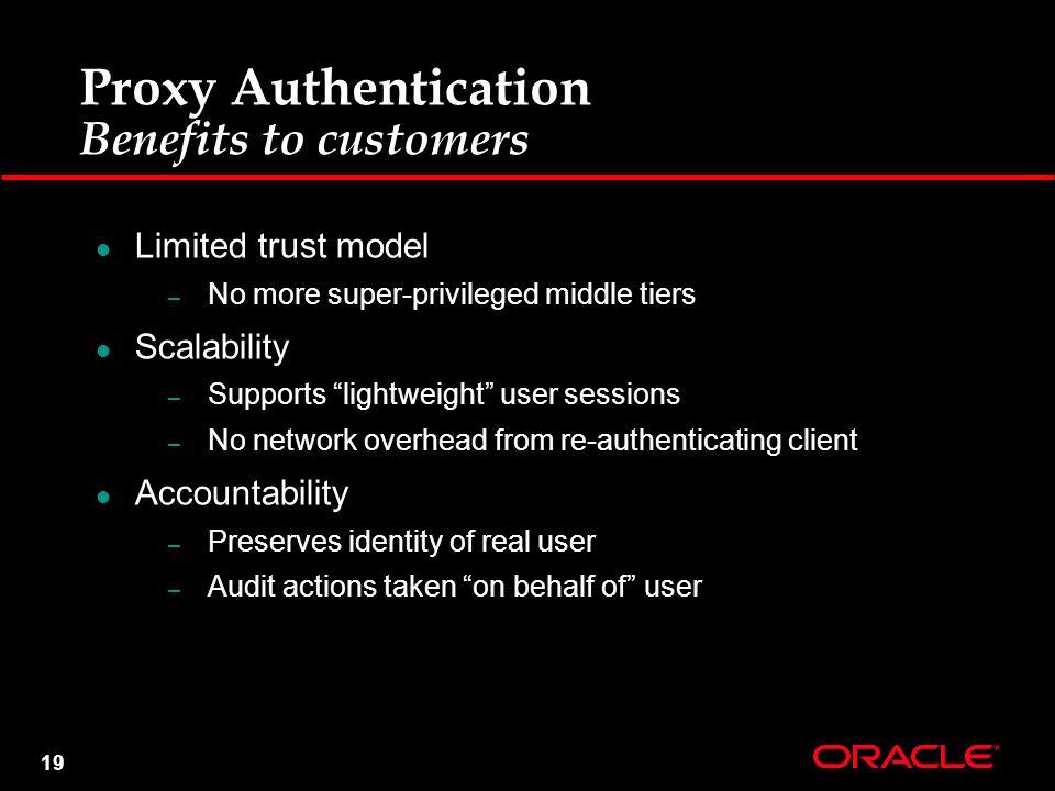 19 Proxy Authentication Benefits to customers Limited trust model – No more super-privileged middle tiers Scalability – Supports lightweight user sessions – No network overhead from re-authenticating client Accountability – Preserves identity of real user – Audit actions taken on behalf of user