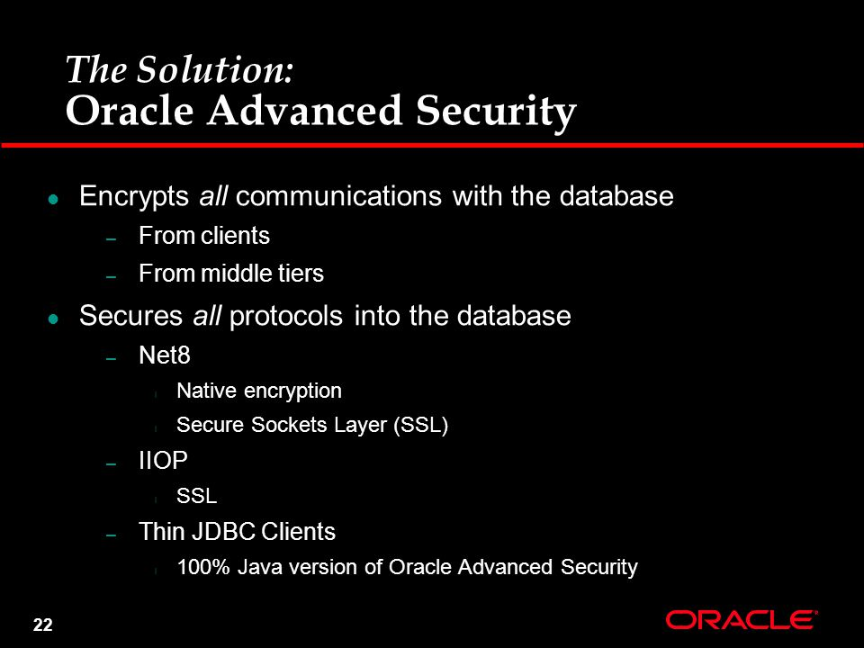 22 The Solution: Oracle Advanced Security Encrypts all communications with the database – From clients – From middle tiers Secures all protocols into the database – Net8 l Native encryption l Secure Sockets Layer (SSL) – IIOP l SSL – Thin JDBC Clients l 100% Java version of Oracle Advanced Security