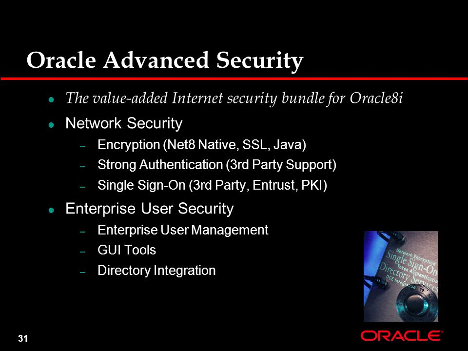 31 Oracle Advanced Security The value-added Internet security bundle for Oracle8i Network Security – Encryption (Net8 Native, SSL, Java) – Strong Authentication (3rd Party Support) – Single Sign-On (3rd Party, Entrust, PKI) Enterprise User Security – Enterprise User Management – GUI Tools – Directory Integration
