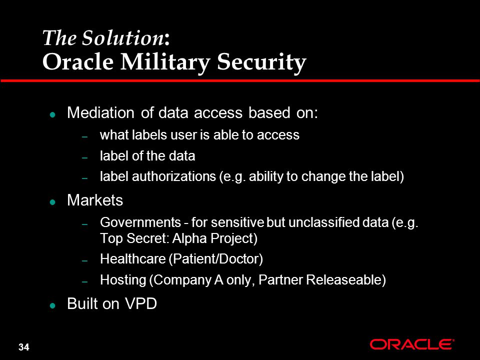 34 The Solution : Oracle Military Security Mediation of data access based on: – what labels user is able to access – label of the data – label authorizations (e.g.