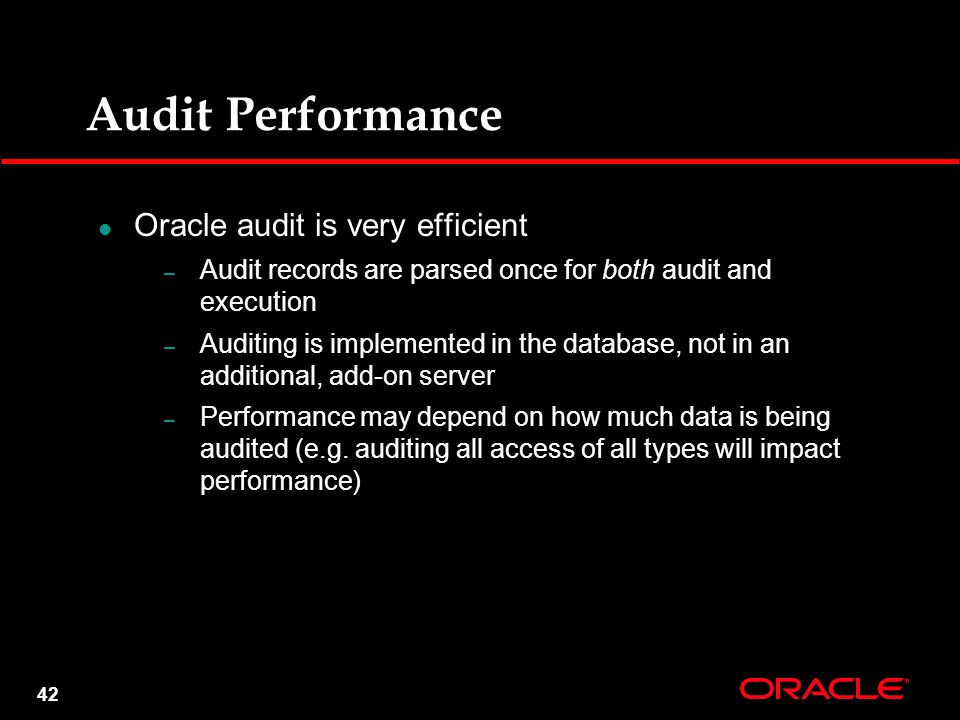 42 Oracle audit is very efficient – Audit records are parsed once for both audit and execution – Auditing is implemented in the database, not in an additional, add-on server – Performance may depend on how much data is being audited (e.g.