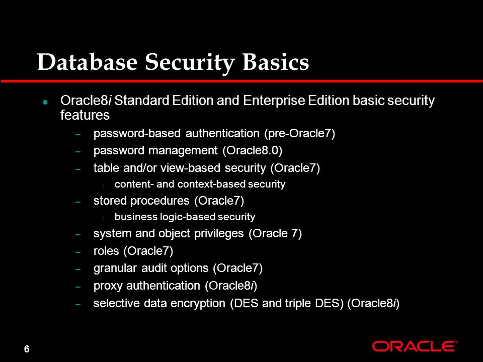 6 Database Security Basics Oracle8i Standard Edition and Enterprise Edition basic security features – password-based authentication (pre-Oracle7) – password management (Oracle8.0) – table and/or view-based security (Oracle7) l content- and context-based security – stored procedures (Oracle7) l business logic-based security – system and object privileges (Oracle 7) – roles (Oracle7) – granular audit options (Oracle7) – proxy authentication (Oracle8i) – selective data encryption (DES and triple DES) (Oracle8i)