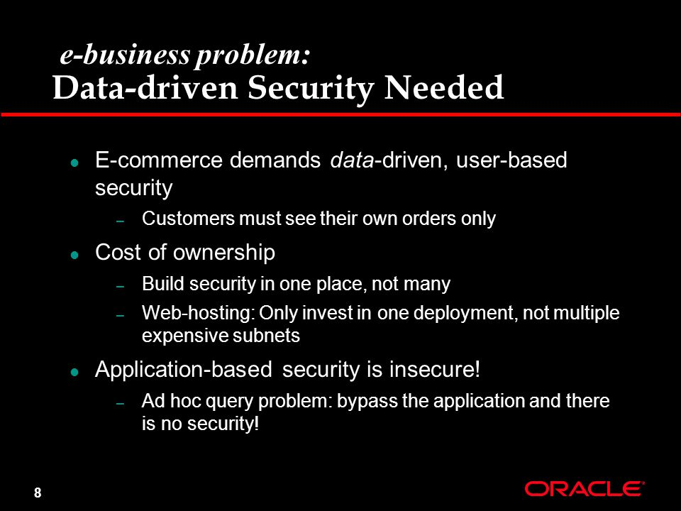 8 e-business problem: Data-driven Security Needed E-commerce demands data-driven, user-based security – Customers must see their own orders only Cost of ownership – Build security in one place, not many – Web-hosting: Only invest in one deployment, not multiple expensive subnets Application-based security is insecure.