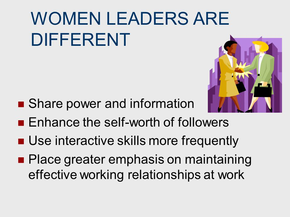WOMEN LEADERS ARE DIFFERENT Share power and information Enhance the self-worth of followers Use interactive skills more frequently Place greater empha