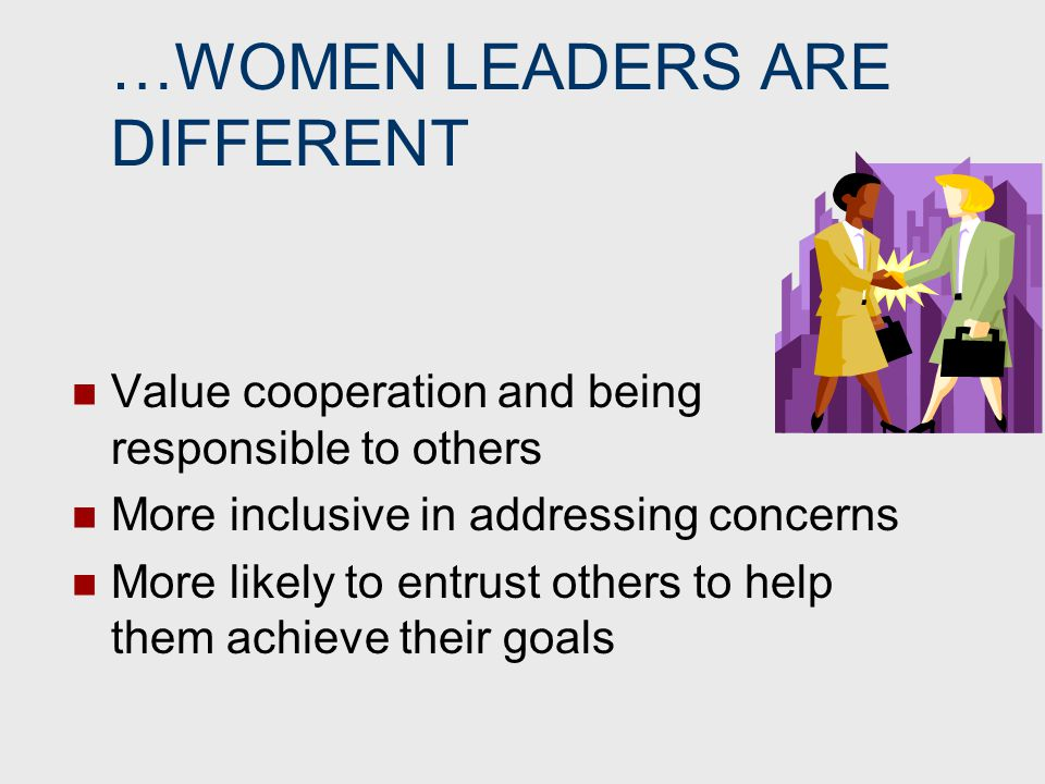 …WOMEN LEADERS ARE DIFFERENT Value cooperation and being responsible to others More inclusive in addressing concerns More likely to entrust others to