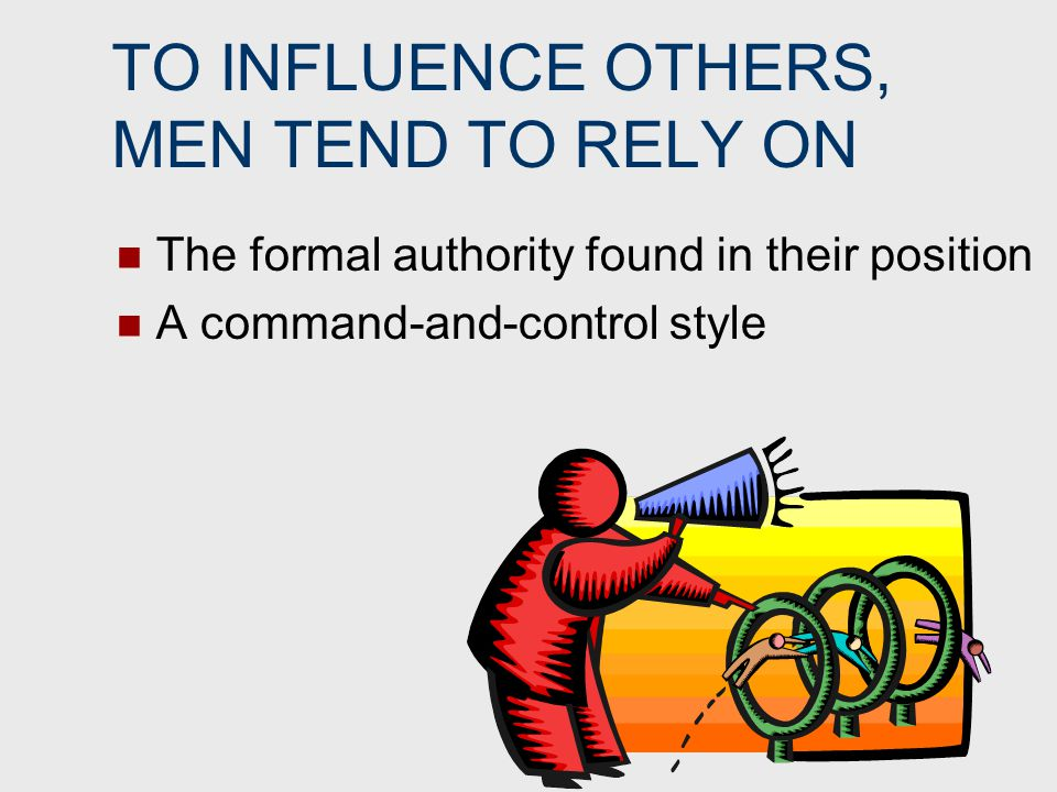 TO INFLUENCE OTHERS, MEN TEND TO RELY ON The formal authority found in their position A command-and-control style