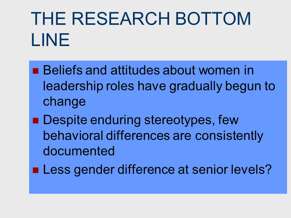 THE RESEARCH BOTTOM LINE Beliefs and attitudes about women in leadership roles have gradually begun to change Despite enduring stereotypes, few behavioral differences are consistently documented Less gender difference at senior levels