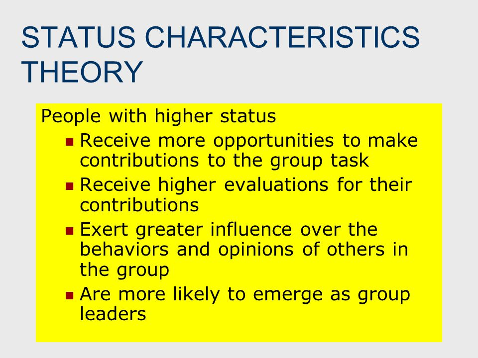 STATUS CHARACTERISTICS THEORY People with higher status Receive more opportunities to make contributions to the group task Receive higher evaluations