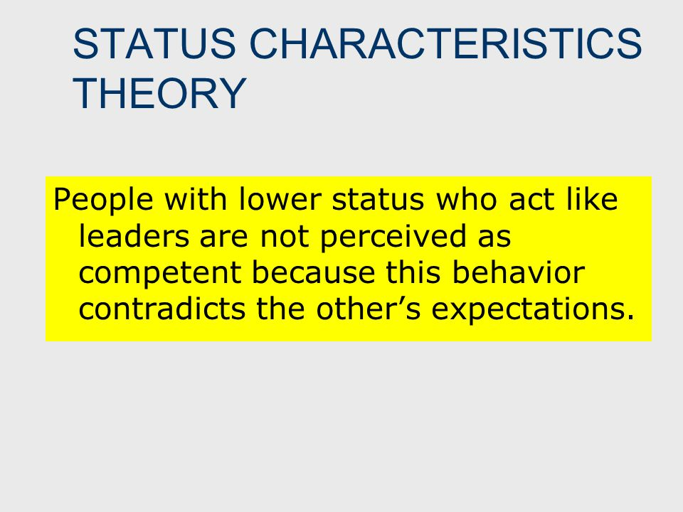 STATUS CHARACTERISTICS THEORY People with lower status who act like leaders are not perceived as competent because this behavior contradicts the other's expectations.