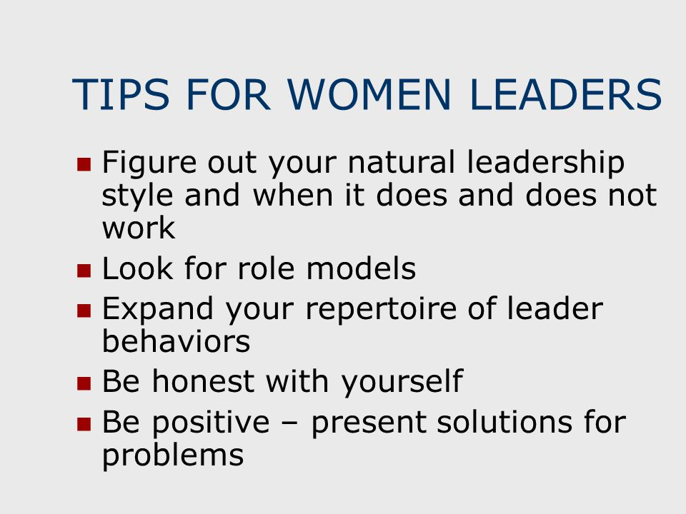 TIPS FOR WOMEN LEADERS Figure out your natural leadership style and when it does and does not work Look for role models Expand your repertoire of lead
