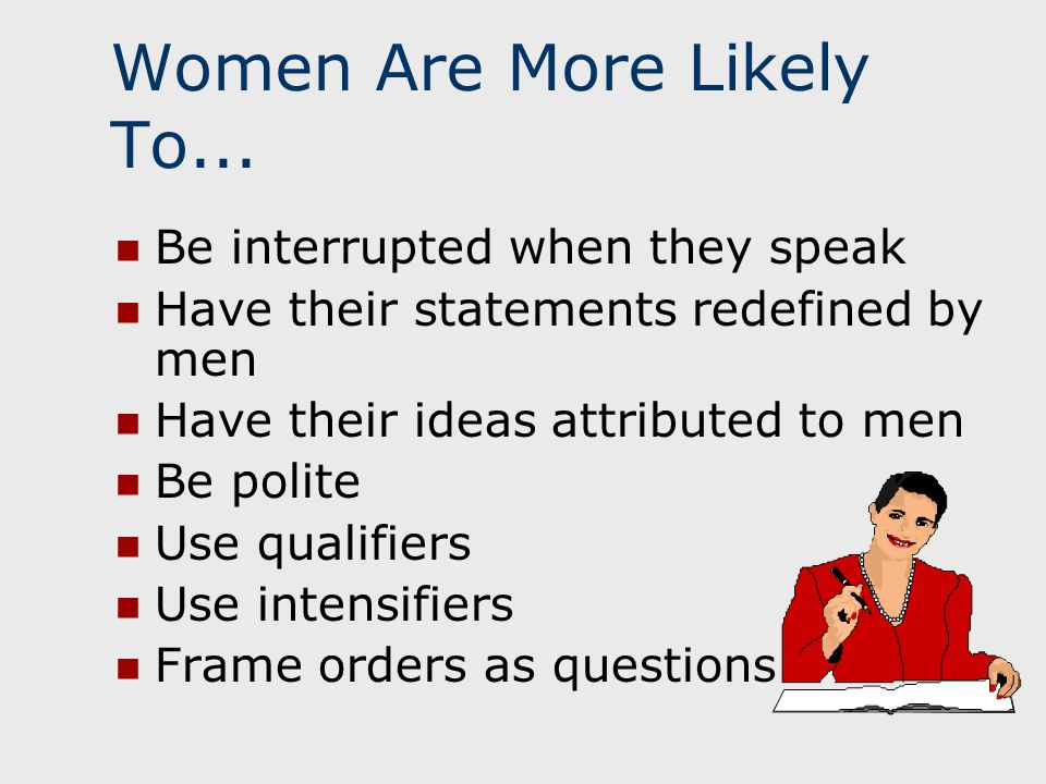 Women Are More Likely To... Be interrupted when they speak Have their statements redefined by men Have their ideas attributed to men Be polite Use qua