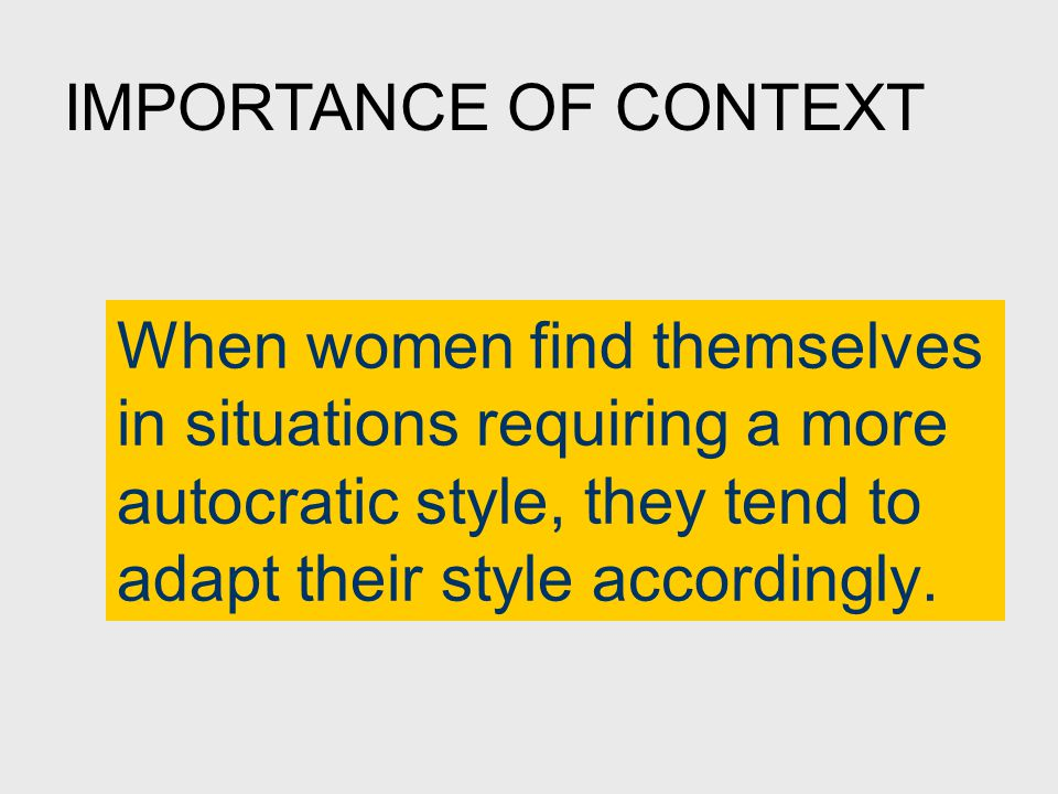 When women find themselves in situations requiring a more autocratic style, they tend to adapt their style accordingly.
