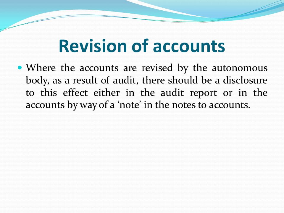 Revision of accounts Where the accounts are revised by the autonomous body, as a result of audit, there should be a disclosure to this effect either in the audit report or in the accounts by way of a 'note' in the notes to accounts.
