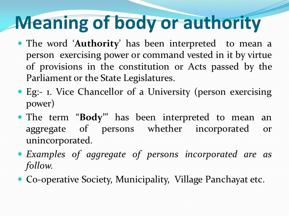 Autonomous Body or Authority The expression 'body' or 'Authority' would thus include institutions or organizations set up by an act of the Parliament or State Legislature as autonomous organizations under specific statutes.