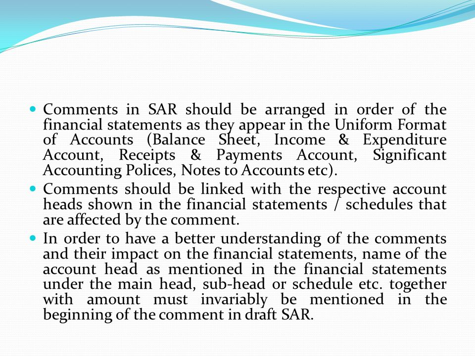 Comments in SAR should be arranged in order of the financial statements as they appear in the Uniform Format of Accounts (Balance Sheet, Income & Expenditure Account, Receipts & Payments Account, Significant Accounting Polices, Notes to Accounts etc).