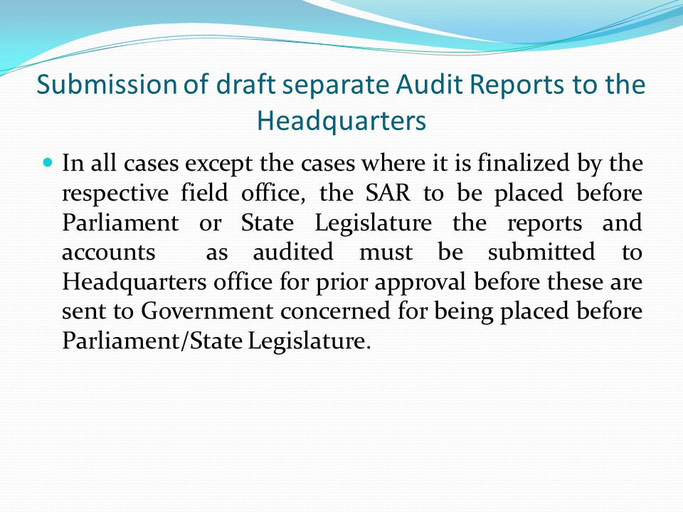 Submission of draft separate Audit Reports to the Headquarters In all cases except the cases where it is finalized by the respective field office, the SAR to be placed before Parliament or State Legislature the reports and accounts as audited must be submitted to Headquarters office for prior approval before these are sent to Government concerned for being placed before Parliament/State Legislature.